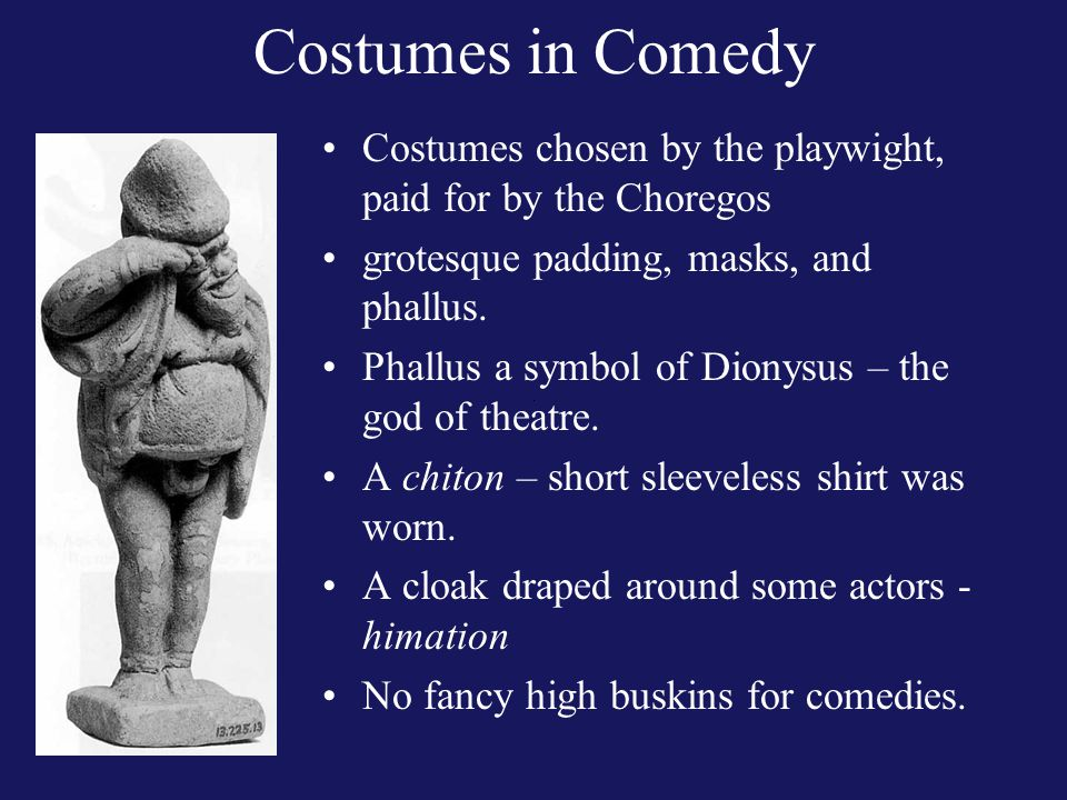 Costumes in Comedy Costumes chosen by the playwight, paid for by the Choregos grotesque padding, masks, and phallus.