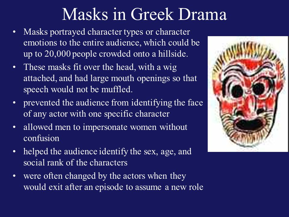 Masks in Greek Drama Masks portrayed character types or character emotions to the entire audience, which could be up to 20,000 people crowded onto a hillside.