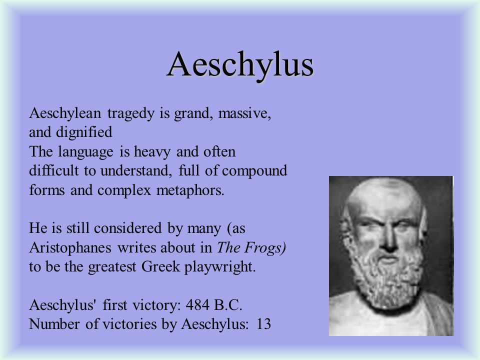 Aeschylus Aeschylean tragedy is grand, massive, and dignified The language is heavy and often difficult to understand, full of compound forms and complex metaphors.