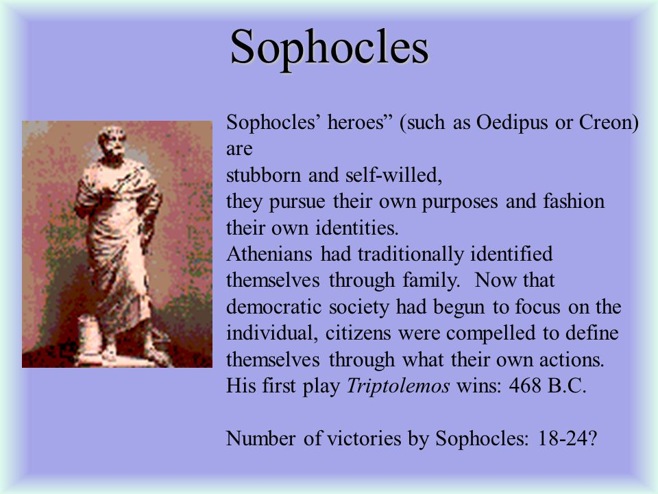 Sophocles Sophocles' heroes (such as Oedipus or Creon) are stubborn and self-willed, they pursue their own purposes and fashion their own identities.