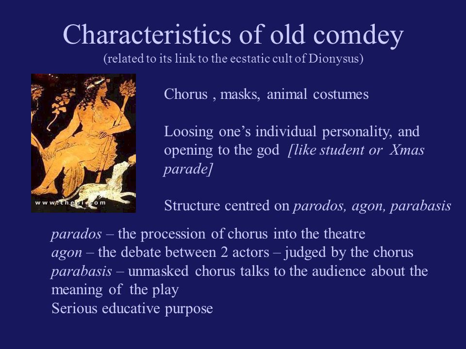 Characteristics of old comdey (related to its link to the ecstatic cult of Dionysus) Chorus, masks, animal costumes Loosing one's individual personality, and opening to the god [like student or Xmas parade] Structure centred on parodos, agon, parabasis parados – the procession of chorus into the theatre agon – the debate between 2 actors – judged by the chorus parabasis – unmasked chorus talks to the audience about the meaning of the play Serious educative purpose