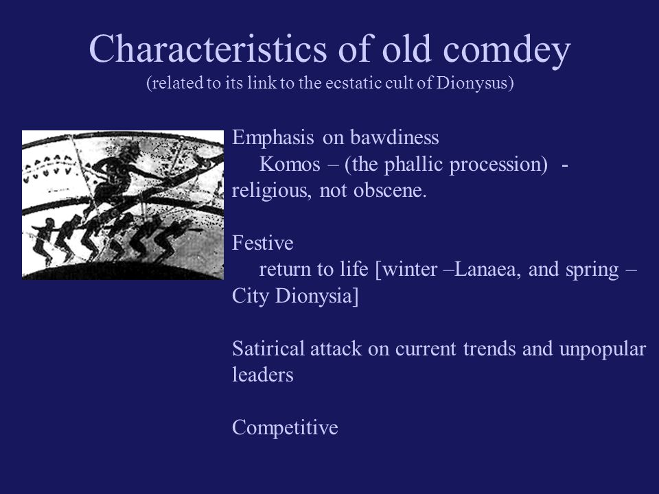 Characteristics of old comdey (related to its link to the ecstatic cult of Dionysus) Emphasis on bawdiness Komos – (the phallic procession) - religious, not obscene.