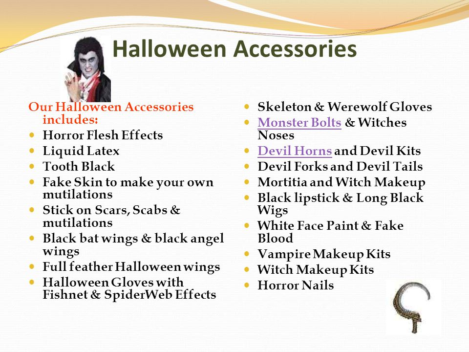 Halloween Accessories Our Halloween Accessories includes: Horror Flesh Effects Liquid Latex Tooth Black Fake Skin to make your own mutilations Stick o