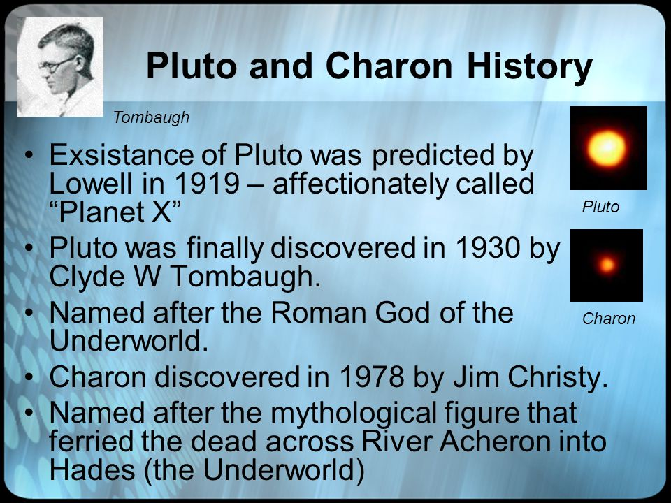Pluto and Charon History Exsistance of Pluto was predicted by Lowell in 1919 – affectionately called Planet X Pluto was finally discovered in 1930 by Clyde W Tombaugh.