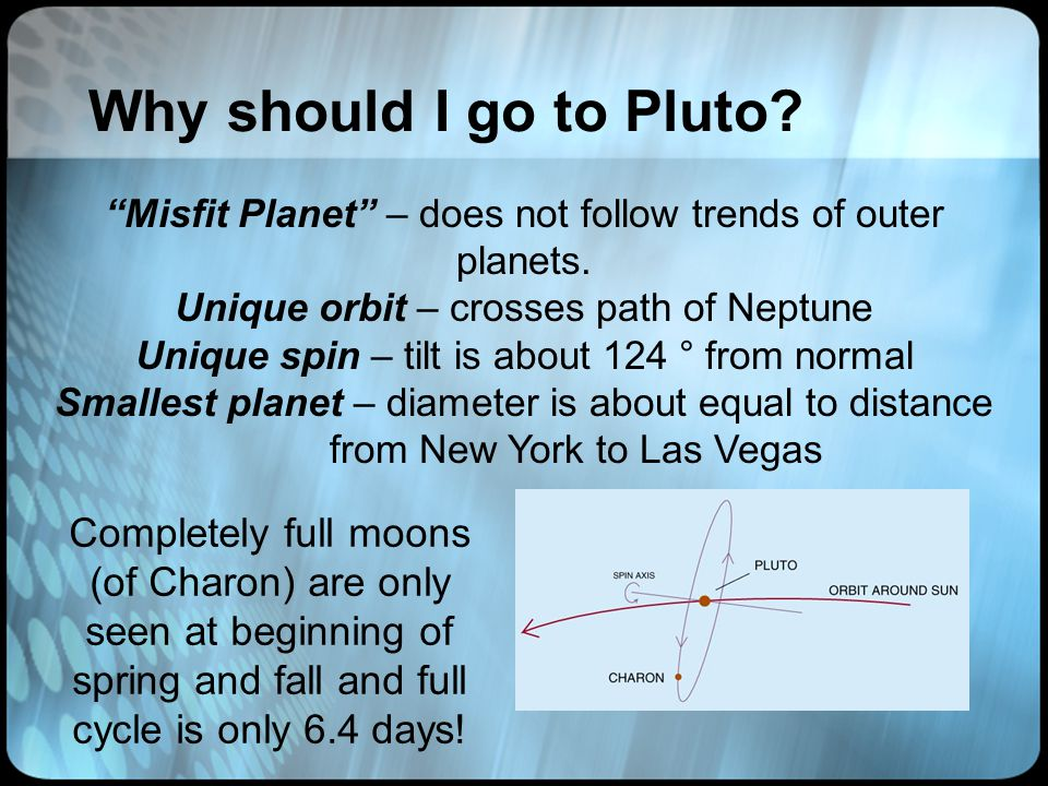 Why should I go to Pluto. Misfit Planet – does not follow trends of outer planets.