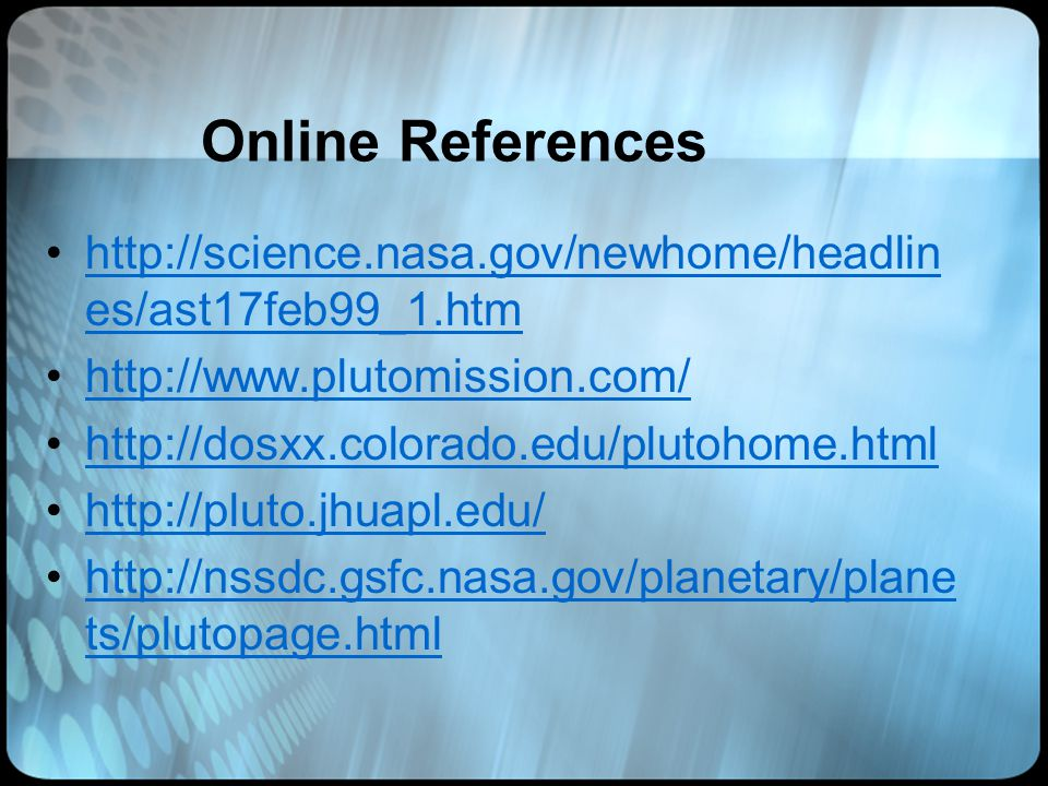 Online References http://science.nasa.gov/newhome/headlin es/ast17feb99_1.htmhttp://science.nasa.gov/newhome/headlin es/ast17feb99_1.htm http://www.plutomission.com/ http://dosxx.colorado.edu/plutohome.html http://pluto.jhuapl.edu/ http://nssdc.gsfc.nasa.gov/planetary/plane ts/plutopage.htmlhttp://nssdc.gsfc.nasa.gov/planetary/plane ts/plutopage.html