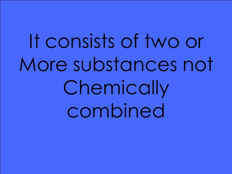 It consists of two or More substances not Chemically combined