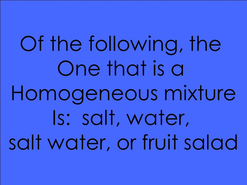 Of the following, the One that is a Homogeneous mixture Is: salt, water, salt water, or fruit salad