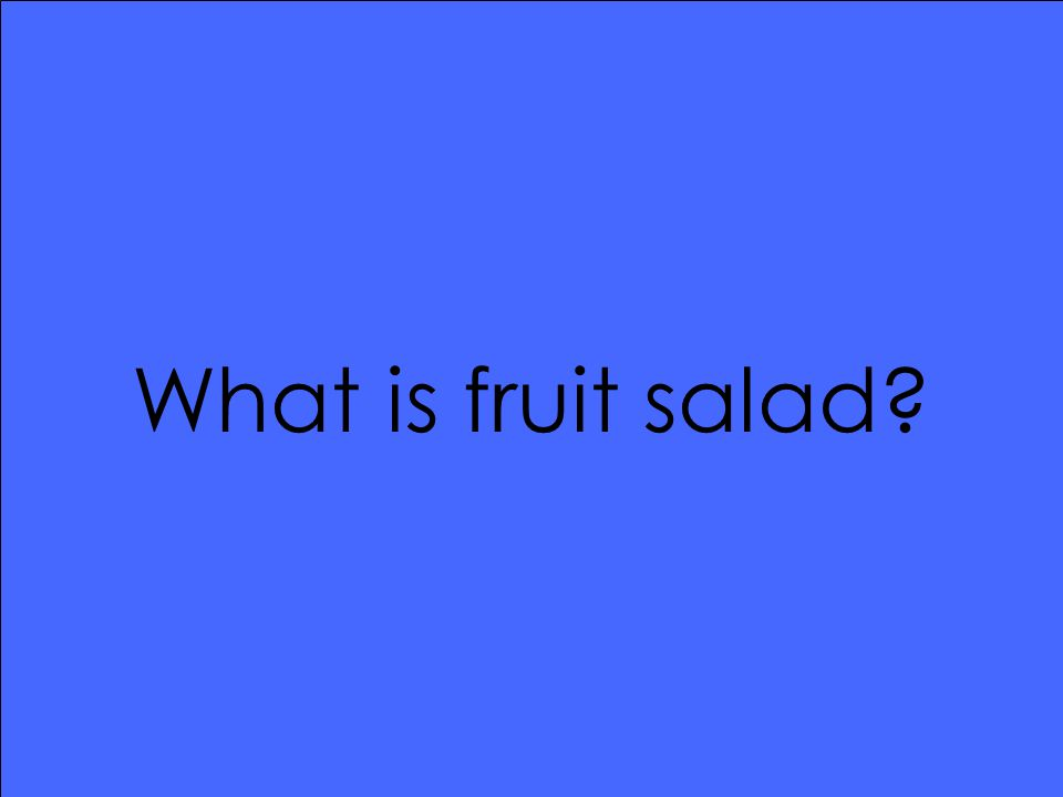 What is fruit salad?