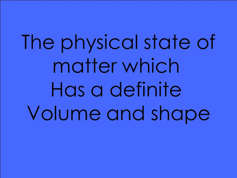 The physical state of matter which Has a definite Volume and shape