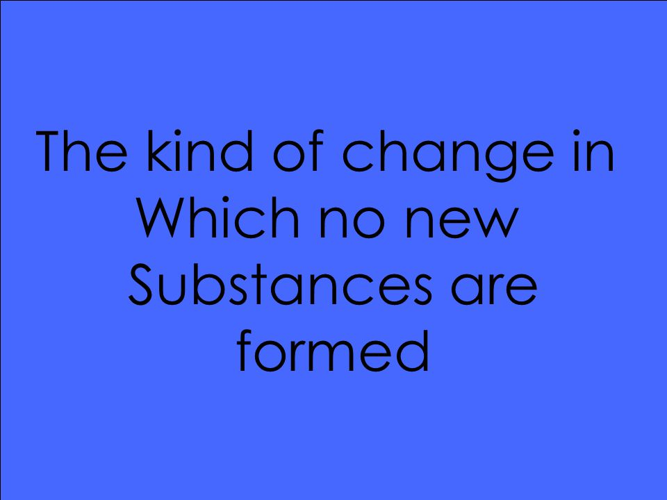 The kind of change in Which no new Substances are formed