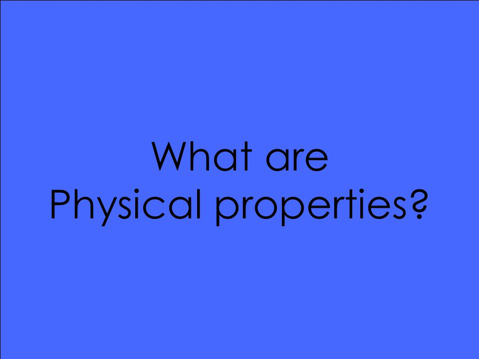 What are Physical properties?