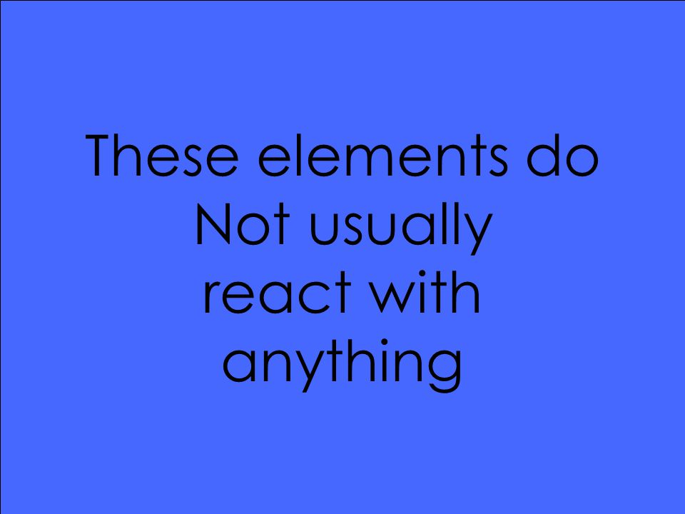 These elements do Not usually react with anything