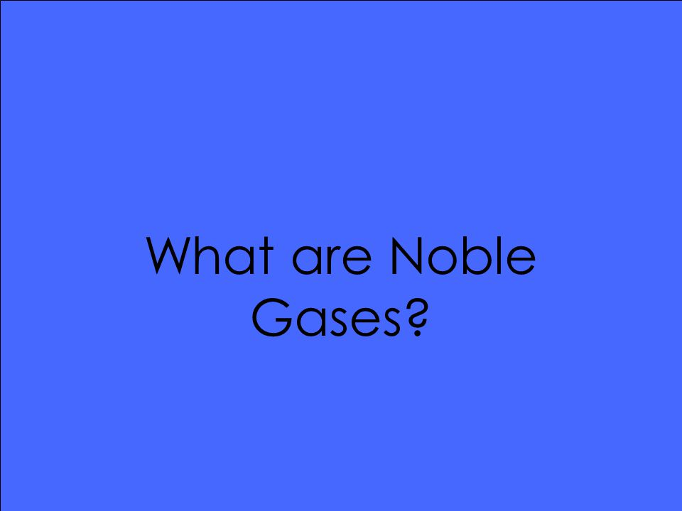 What are Noble Gases