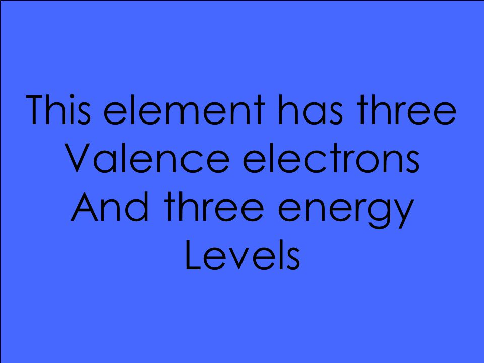 This element has three Valence electrons And three energy Levels