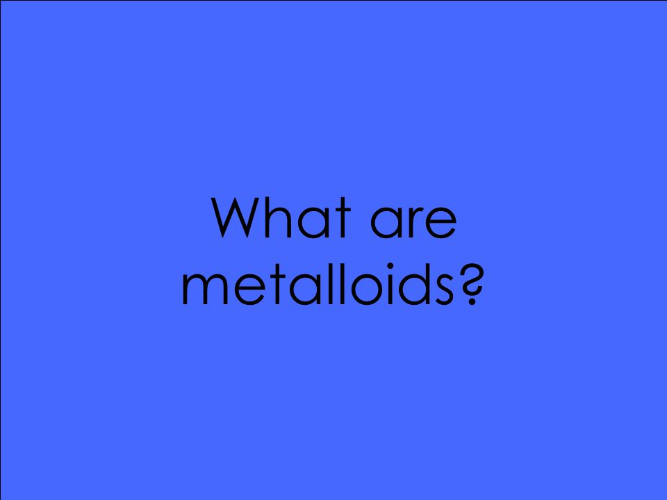 What are metalloids
