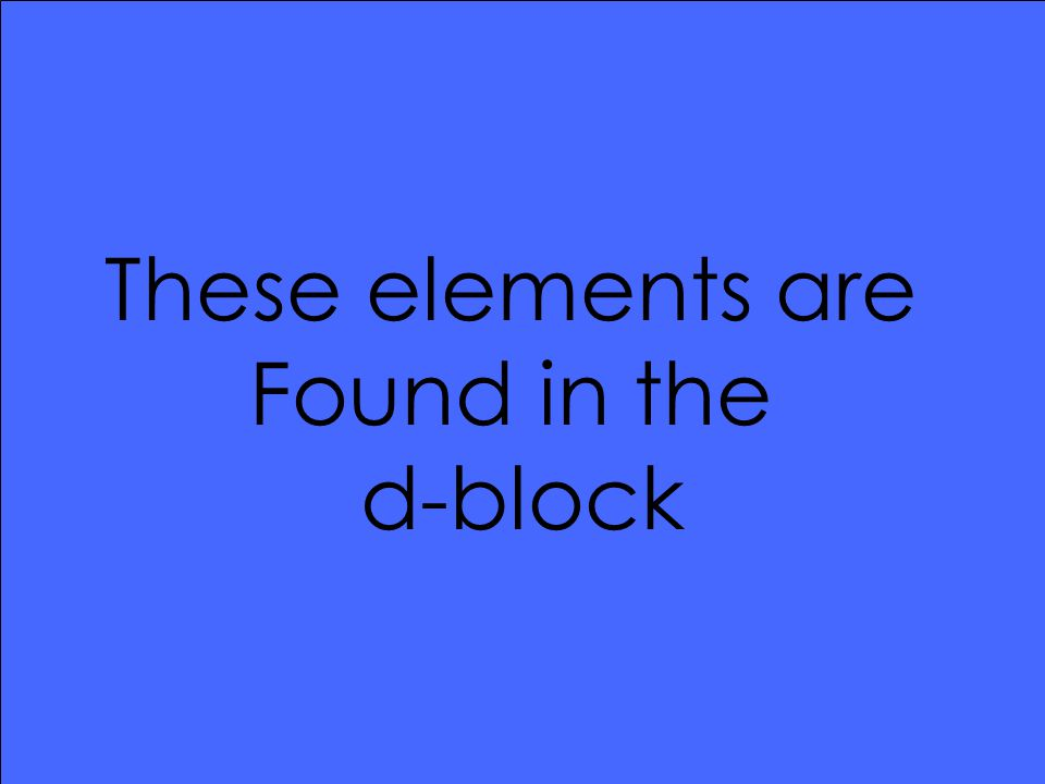 These elements are Found in the d-block