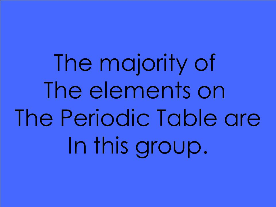 The majority of The elements on The Periodic Table are In this group.