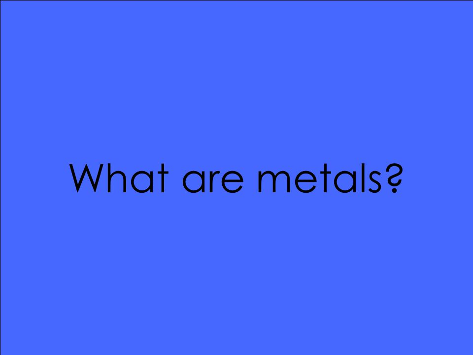 What are metals