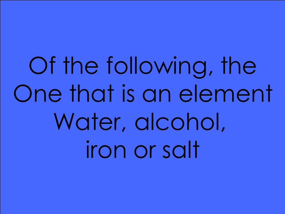 Of the following, the One that is an element Water, alcohol, iron or salt