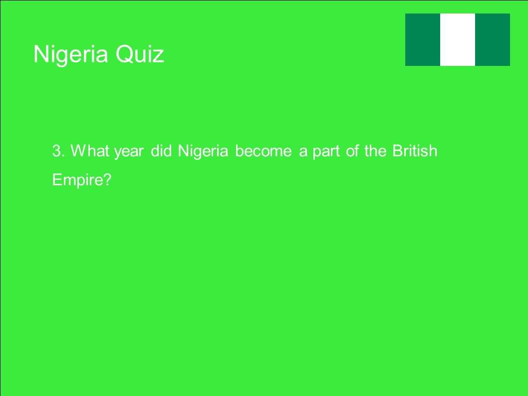 Nigeria Quiz 3. What year did Nigeria become a part of the British Empire?