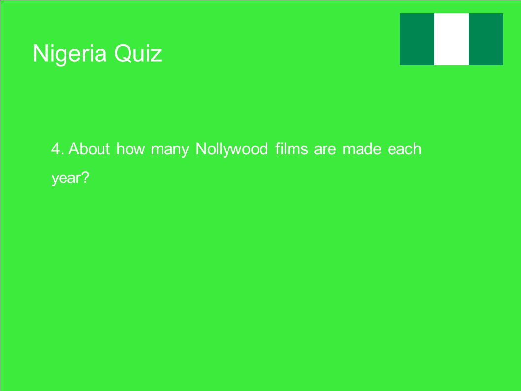 Nigeria Quiz 4. About how many Nollywood films are made each year