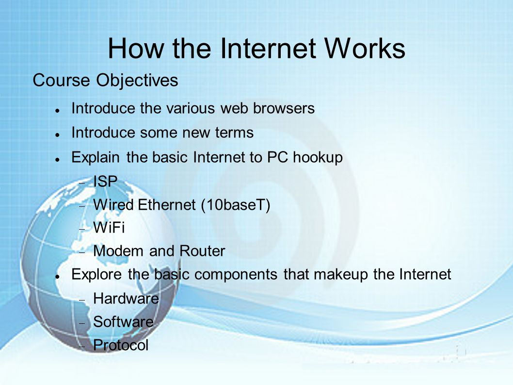 How the Internet Works Course Objectives Introduce the various web browsers Introduce some new terms Explain the basic Internet to PC hookup  ISP  Wired Ethernet (10baseT)  WiFi  Modem and Router Explore the basic components that makeup the Internet  Hardware  Software  Protocol