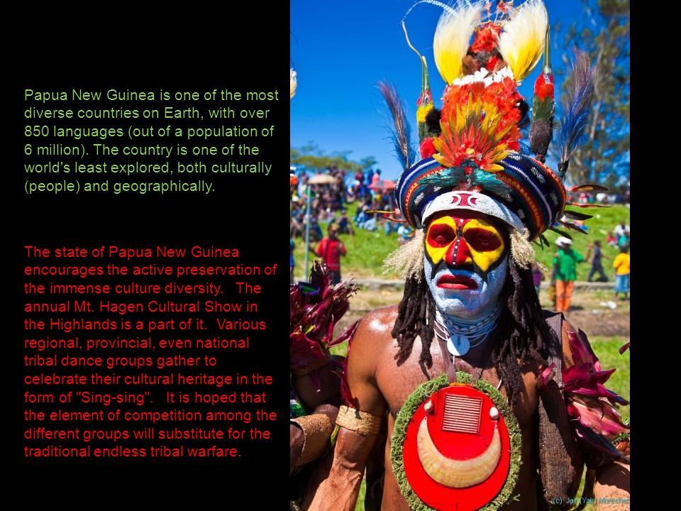 Papua New Guinea is one of the most diverse countries on Earth, with over 850 languages (out of a population of 6 million).