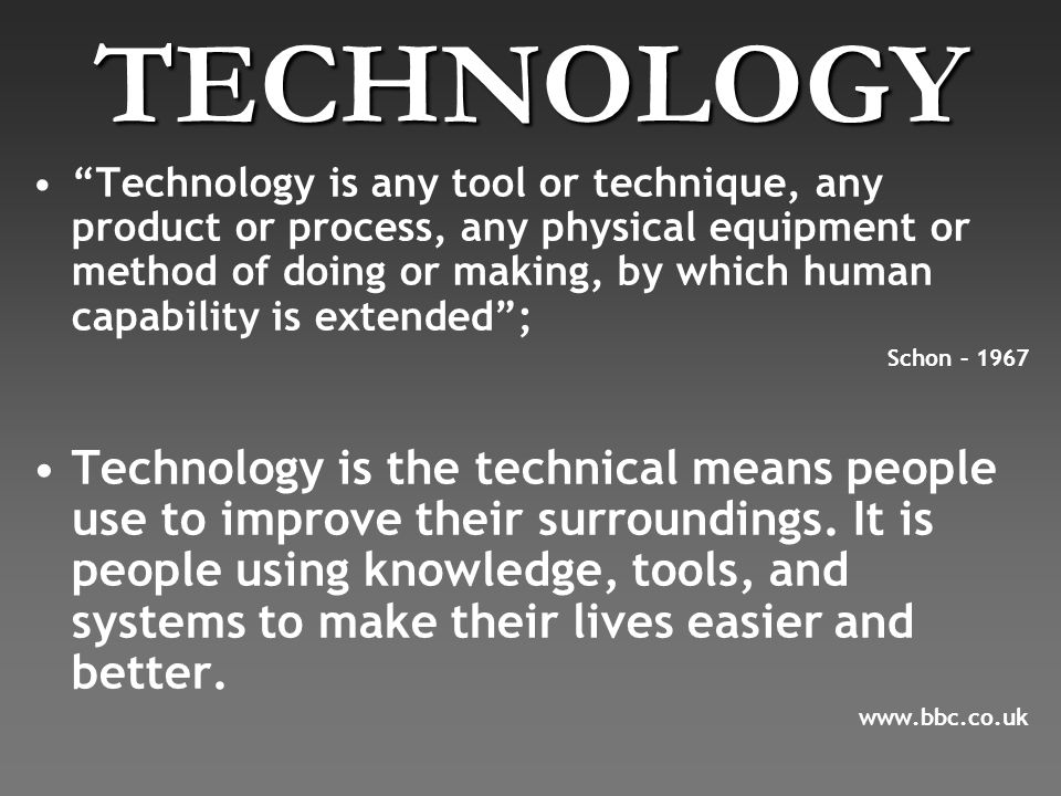 TECHNOLOGY Technology is any tool or technique, any product or process, any physical equipment or method of doing or making, by which human capability is extended ; Schon – 1967 Technology is the technical means people use to improve their surroundings.