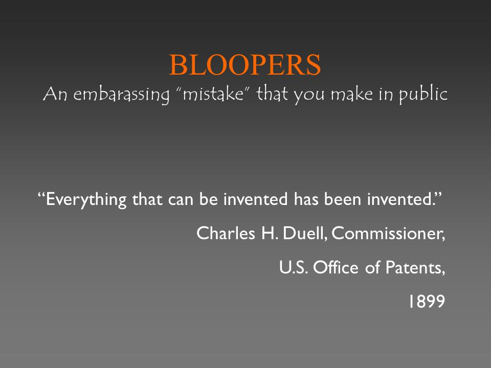 BLOOPERS An embarassing mistake that you make in public Everything that can be invented has been invented. Charles H.