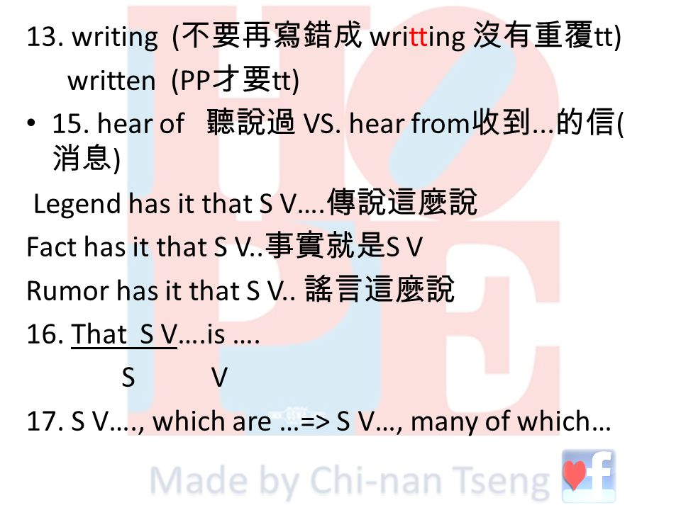 13. writing ( 不要再寫錯成 writting 沒有重覆 tt) written (PP 才要 tt) 15. hear of 聽說過 VS. hear from 收到... 的信 ( 消息 ) Legend has it that S V…. 傳說這麼說 Fact has it tha