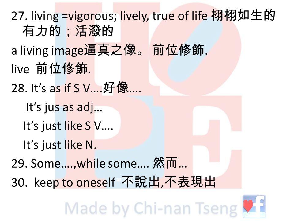 27. living =vigorous; lively, true of life 栩栩如生的 有力的;活潑的 a living image 逼真之像。 前位修飾. live 前位修飾. 28. It's as if S V…. 好像 …. It's jus as adj… It's just l