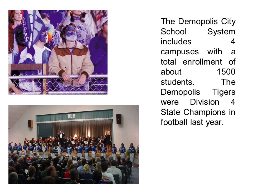 The Demopolis City School System includes 4 campuses with a total enrollment of about 1500 students. The Demopolis Tigers were Division 4 State Champi