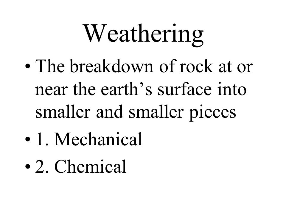 Mechanical Weathering Occurs when rock is actually broken or weakened physically 1.