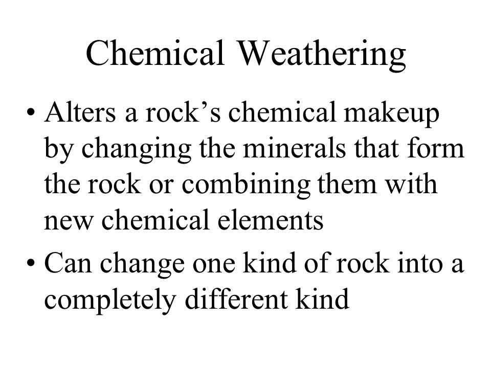 Chemical Weathering Alters a rock's chemical makeup by changing the minerals that form the rock or combining them with new chemical elements Can change one kind of rock into a completely different kind
