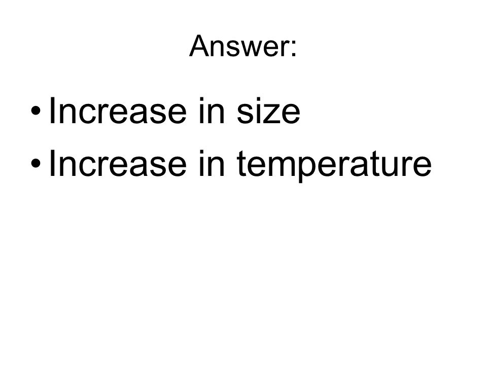 Answer: Increase in size Increase in temperature
