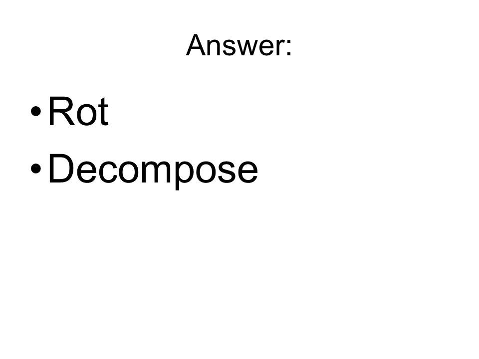 Answer: Rot Decompose