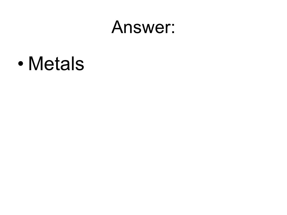 Answer: Metals