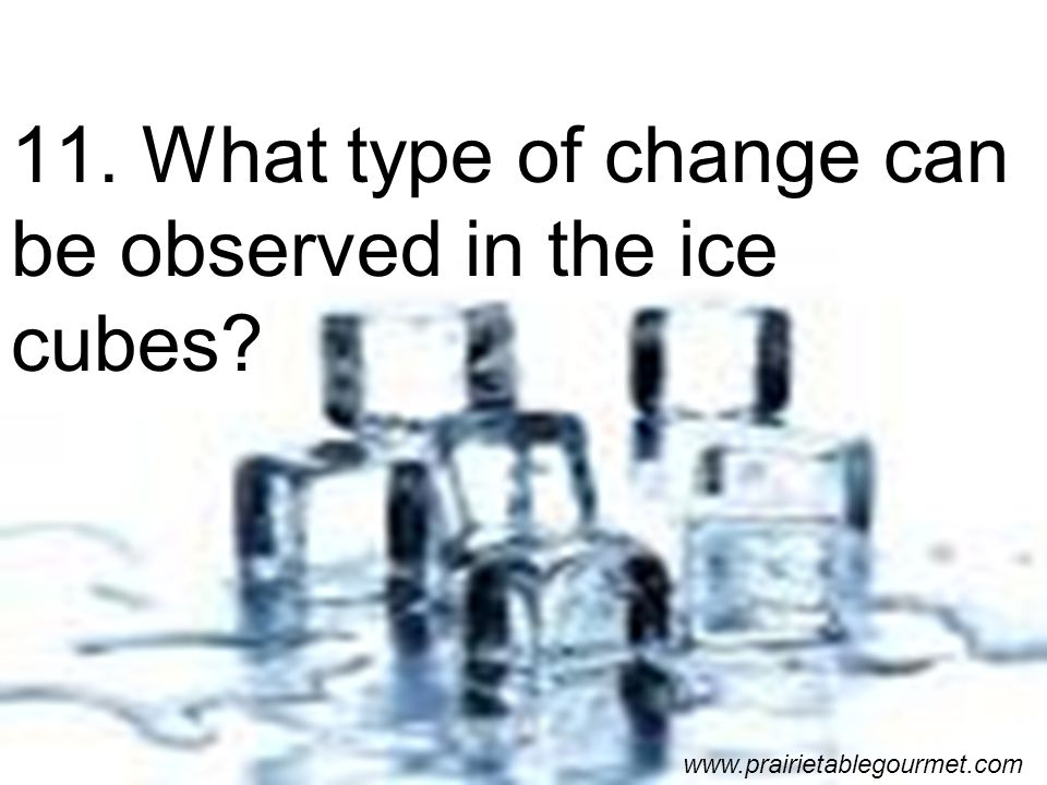 11. What type of change can be observed in the ice cubes www.prairietablegourmet.com
