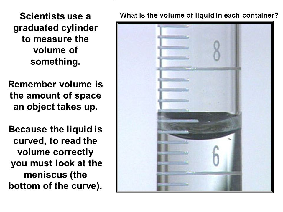 Scientists use a graduated cylinder to measure the volume of something.