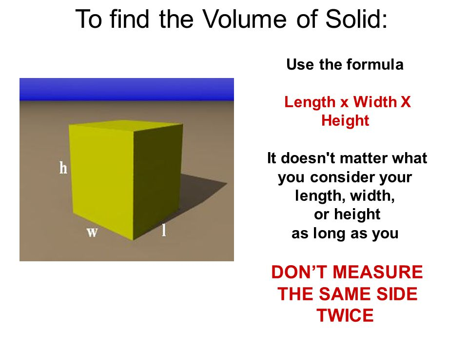 To find the Volume of Solid: Use the formula Length x Width X Height It doesn t matter what you consider your length, width, or height as long as you DON'T MEASURE THE SAME SIDE TWICE