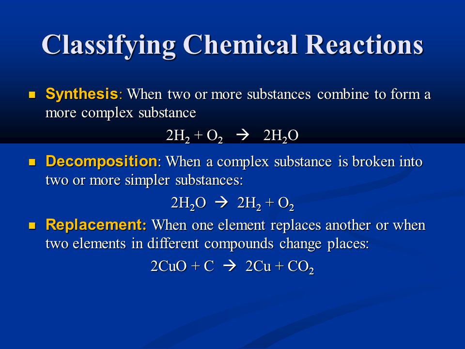 Classifying Chemical Reactions Synthesis : When two or more substances combine to form a more complex substance Synthesis : When two or more substances combine to form a more complex substance 2H 2 + O 2  2H 2 O Decomposition : When a complex substance is broken into two or more simpler substances: Decomposition : When a complex substance is broken into two or more simpler substances: 2H 2 O  2H 2 + O 2 Replacement : When one element replaces another or when two elements in different compounds change places: Replacement : When one element replaces another or when two elements in different compounds change places: 2CuO + C  2Cu + CO 2