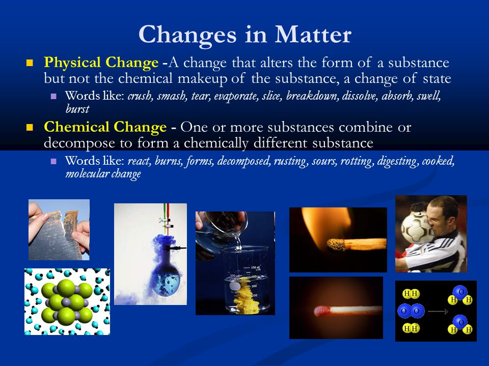 Changes in Matter Physical Change -A change that alters the form of a substance but not the chemical makeup of the substance, a change of state Words like: crush, smash, tear, evaporate, slice, breakdown, dissolve, absorb, swell, burst Chemical Change - One or more substances combine or decompose to form a chemically different substance Words like: react, burns, forms, decomposed, rusting, sours, rotting, digesting, cooked, molecular change