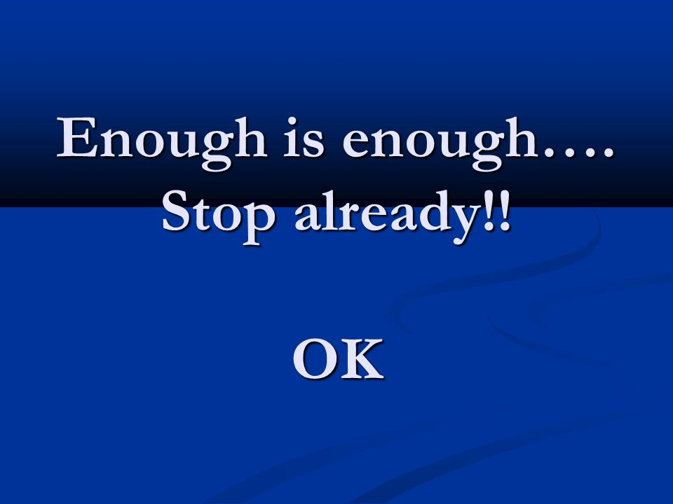 Enough is enough…. Stop already!! OK