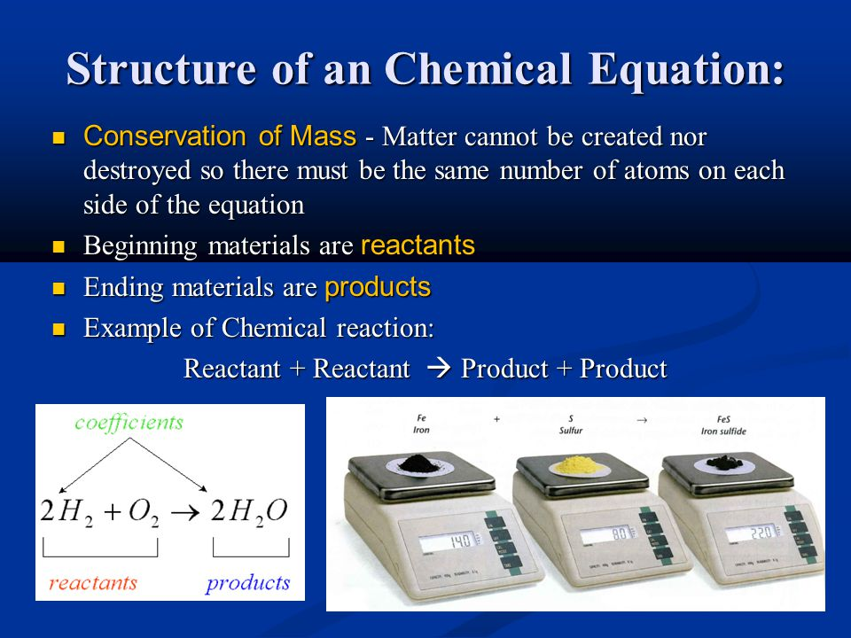 Structure of an Chemical Equation: Conservation of Mass - Matter cannot be created nor destroyed so there must be the same number of atoms on each side of the equation Conservation of Mass - Matter cannot be created nor destroyed so there must be the same number of atoms on each side of the equation Beginning materials are reactants Beginning materials are reactants Ending materials are products Ending materials are products Example of Chemical reaction: Example of Chemical reaction: Reactant + Reactant  Product + Product