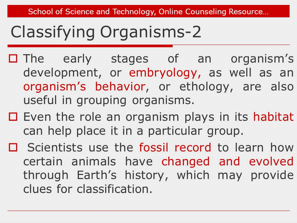 School of Science and Technology, Online Counseling Resource… Classifying Organisms-2  The early stages of an organism's development, or embryology, as well as an organism's behavior, or ethology, are also useful in grouping organisms.