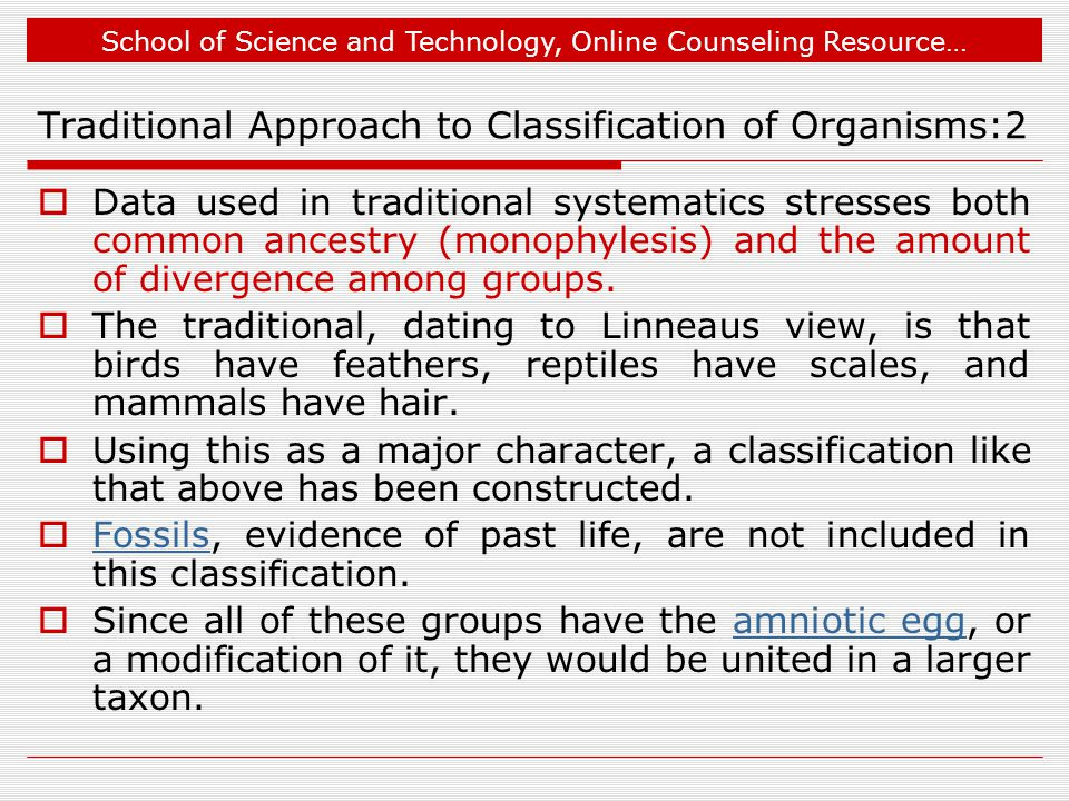 School of Science and Technology, Online Counseling Resource… Traditional Approach to Classification of Organisms:2  Data used in traditional systematics stresses both common ancestry (monophylesis) and the amount of divergence among groups.