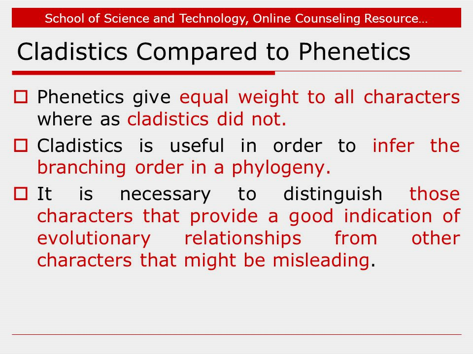 School of Science and Technology, Online Counseling Resource… Cladistics Compared to Phenetics  Phenetics give equal weight to all characters where as cladistics did not.