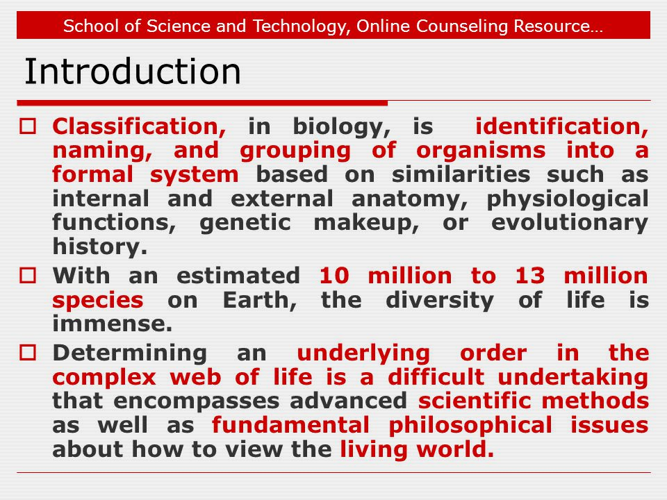 School of Science and Technology, Online Counseling Resource… Introduction  Classification, in biology, is identification, naming, and grouping of organisms into a formal system based on similarities such as internal and external anatomy, physiological functions, genetic makeup, or evolutionary history.