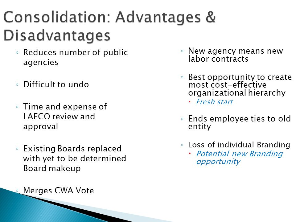 Consolidation: Advantages & Disadvantages ◦ Reduces number of public agencies ◦ Difficult to undo ◦ Time and expense of LAFCO review and approval ◦ Ex